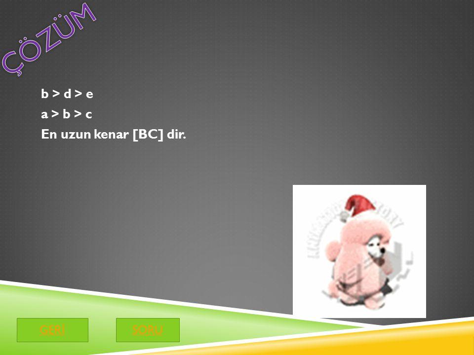 b > d > e a > b > c En uzun kenar [BC] dir. GER İ SORU