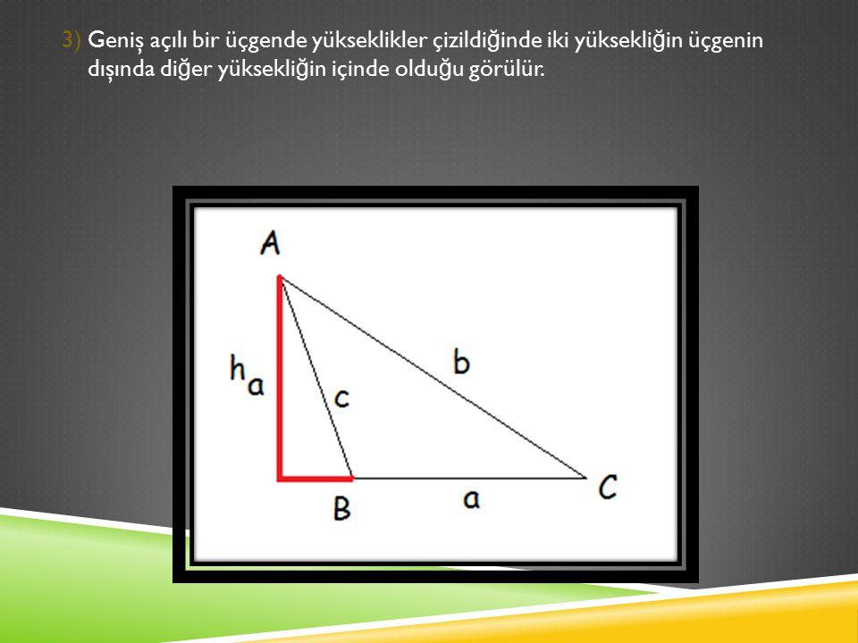 3) Geniş açılı bir üçgende yükseklikler çizildi ğ inde iki yüksekli ğ in üçgenin dışında di ğ er yüksekli ğ in içinde oldu ğ u görülür.