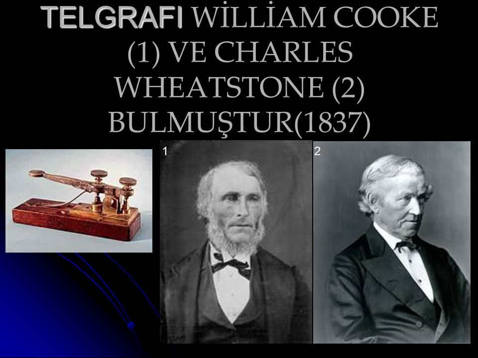 TELGRAFI TELGRAFI WİLLİAM COOKE (1) VE CHARLES WHEATSTONE (2) BULMUŞTUR(1837) 12