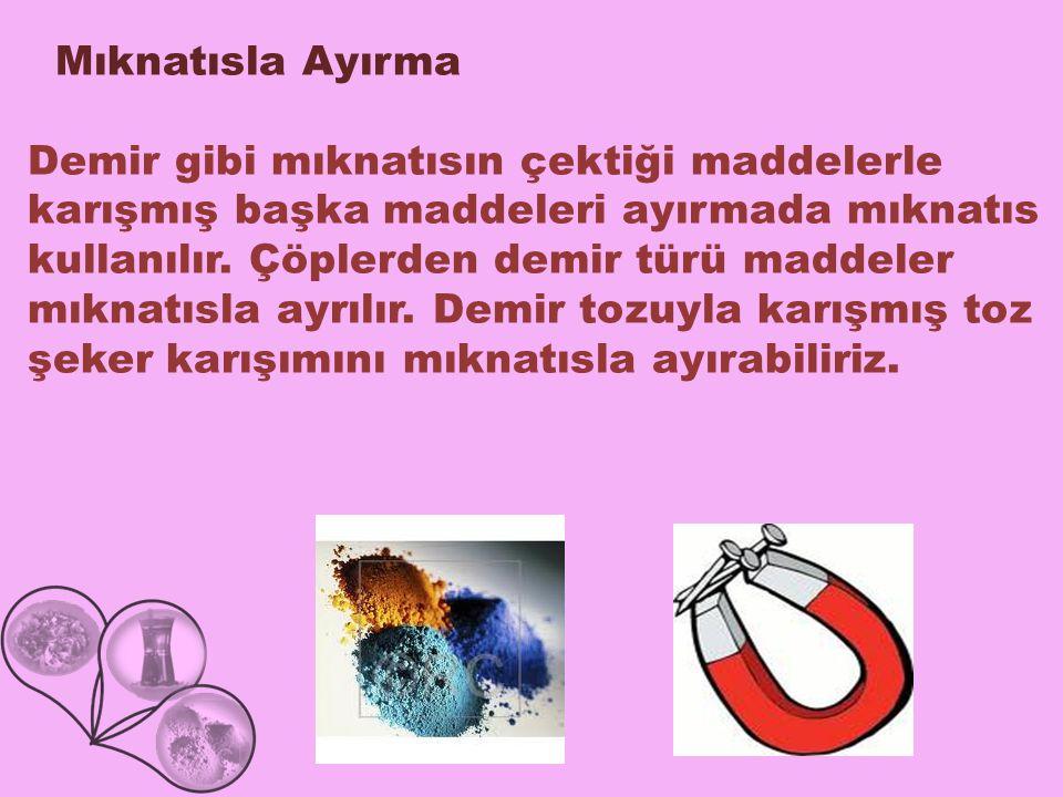 Mıknatısla Ayırma Demir gibi mıknatısın çektiği maddelerle karışmış başka maddeleri ayırmada mıknatıs kullanılır. Çöplerden demir türü maddeler mıknat