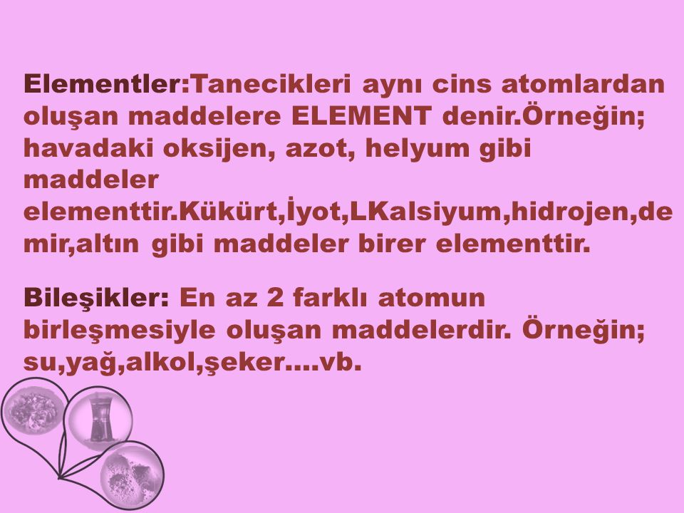 Elementler:Tanecikleri aynı cins atomlardan oluşan maddelere ELEMENT denir.Örneğin; havadaki oksijen, azot, helyum gibi maddeler elementtir.Kükürt,İyot,LKalsiyum,hidrojen,de mir,altın gibi maddeler birer elementtir.