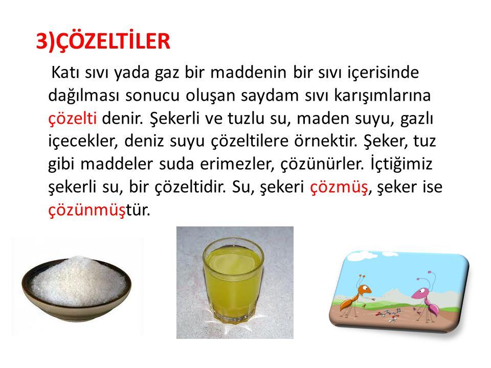 3)ÇÖZELTİLER Katı sıvı yada gaz bir maddenin bir sıvı içerisinde dağılması sonucu oluşan saydam sıvı karışımlarına çözelti denir. Şekerli ve tuzlu su,