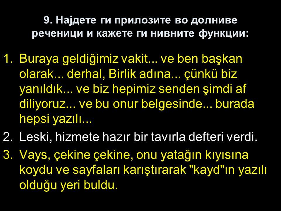 9. Најдете ги прилозите во долниве реченици и кажете ги нивните функции: 1.Buraya geldiğimiz vakit... ve ben başkan olarak... derhal, Birlik adına...