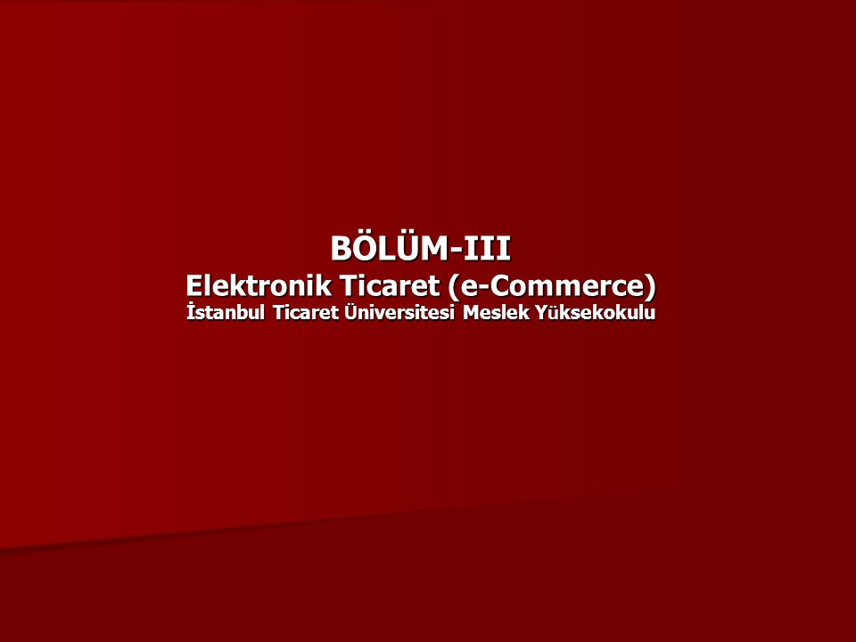 BÖLÜM-III Elektronik Ticaret (e-Commerce) İstanbul Ticaret Ü niversitesi Meslek Y ü ksekokulu