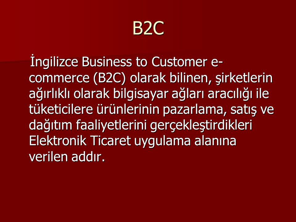 B2C İngilizce Business to Customer e- commerce (B2C) olarak bilinen, şirketlerin ağırlıklı olarak bilgisayar ağları aracılığı ile tüketicilere ürünlerinin pazarlama, satış ve dağıtım faaliyetlerini gerçekleştirdikleri Elektronik Ticaret uygulama alanına verilen addır.