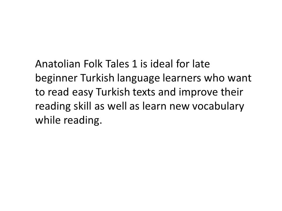 Anatolian Folk Tales 1 is ideal for late beginner Turkish language learners who want to read easy Turkish texts and improve their reading skill as well as learn new vocabulary while reading.