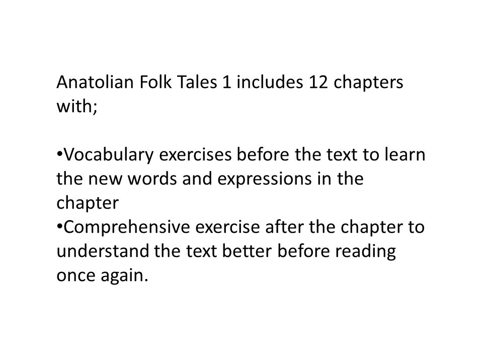 Anatolian Folk Tales 1 includes 12 chapters with; Vocabulary exercises before the text to learn the new words and expressions in the chapter Comprehen