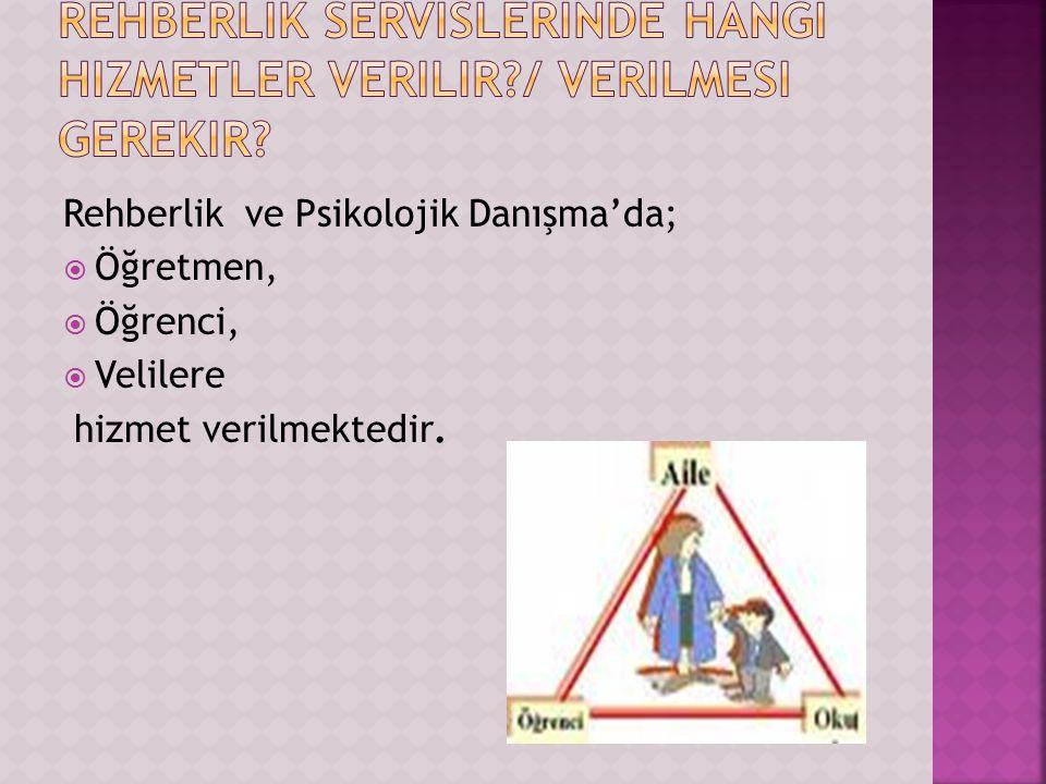 Rehberlik ve Psikolojik Danışma'da;  Öğretmen,  Öğrenci,  Velilere hizmet verilmektedir.