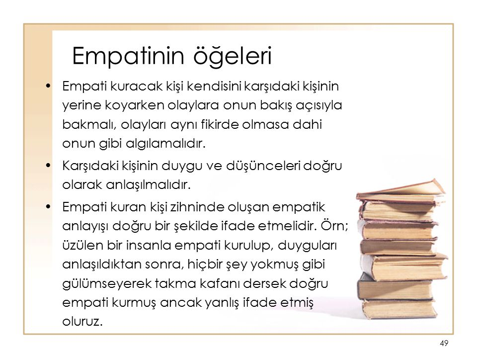 49 Empatinin öğeleri Empati kuracak kişi kendisini karşıdaki kişinin yerine koyarken olaylara onun bakış açısıyla bakmalı, olayları aynı fikirde olmas