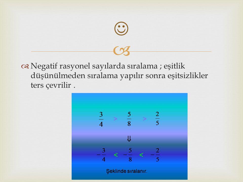   Negatif rasyonel sayılarda sıralama ; eşitlik düşünülmeden sıralama yapılır sonra eşitsizlikler ters çevrilir.