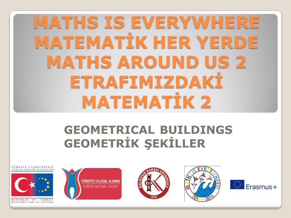 MATHS IS EVERYWHERE MATEMATİK HER YERDE MATHS AROUND US 2 ETRAFIMIZDAKİ MATEMATİK 2 GEOMETRICAL BUILDINGS GEOMETRİK ŞEKİLLER