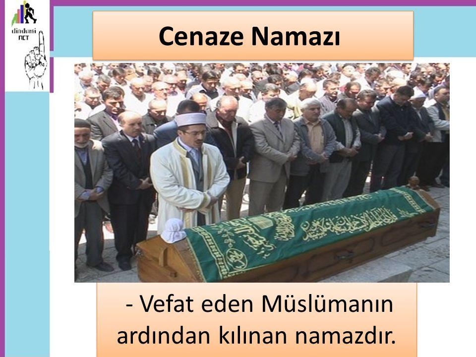 - Vefat eden Müslümanın ardından kılınan namazdır. Cenaze Namazı