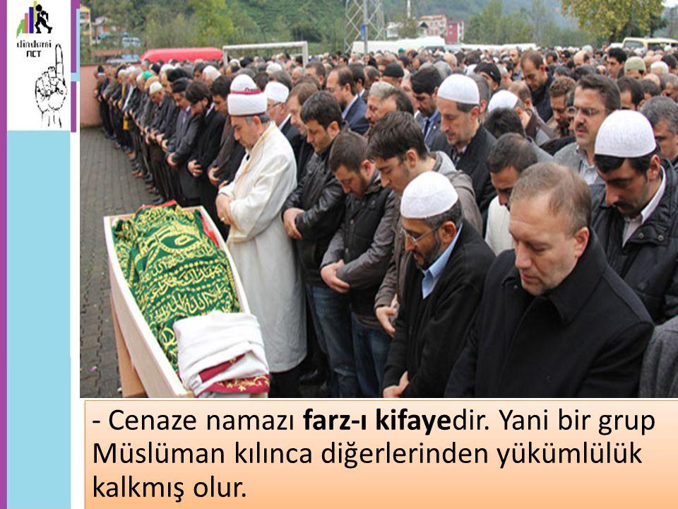 - Cenaze namazı farz-ı kifayedir. Yani bir grup Müslüman kılınca diğerlerinden yükümlülük kalkmış olur.