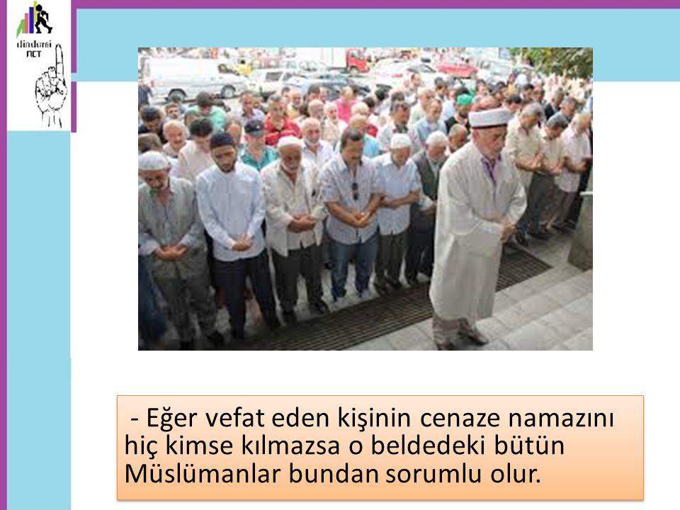 - Eğer vefat eden kişinin cenaze namazını hiç kimse kılmazsa o beldedeki bütün Müslümanlar bundan sorumlu olur.
