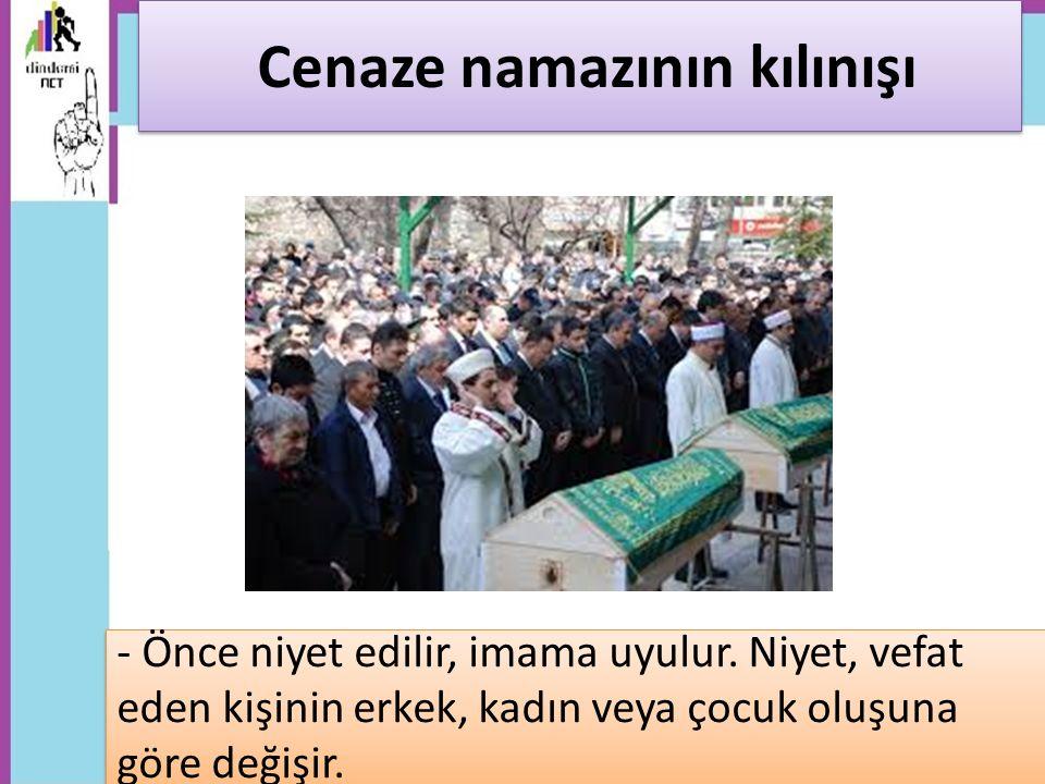 - Önce niyet edilir, imama uyulur. Niyet, vefat eden kişinin erkek, kadın veya çocuk oluşuna göre değişir. Cenaze namazının kılınışı