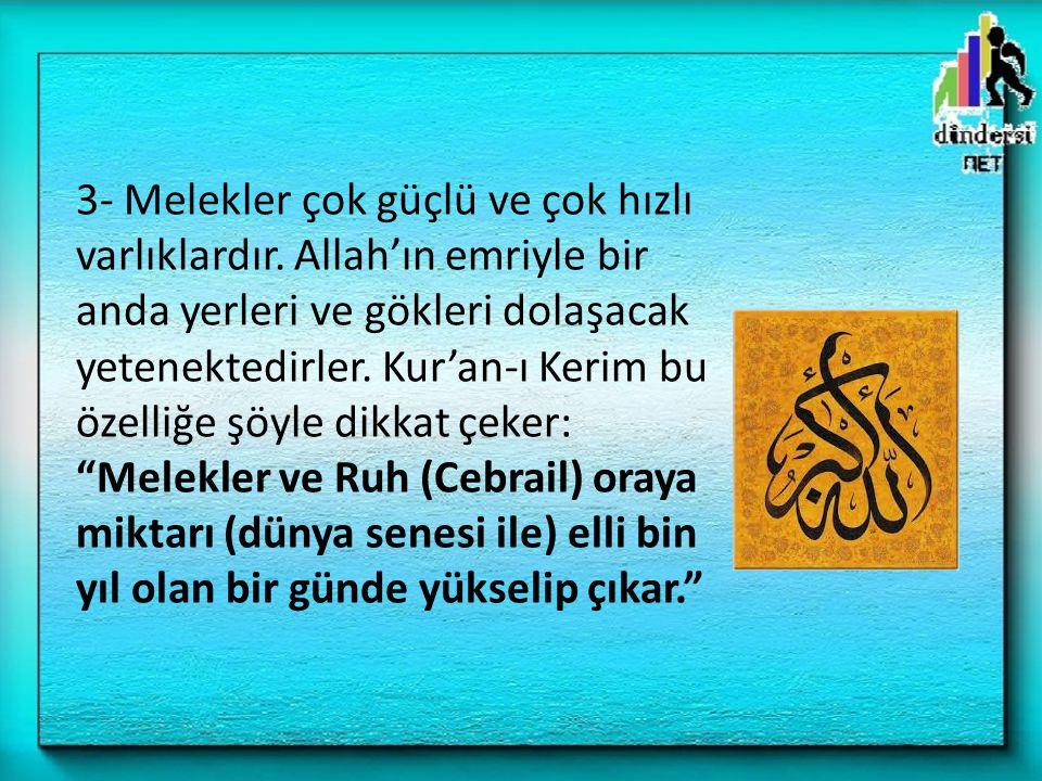 3- Melekler çok güçlü ve çok hızlı varlıklardır. Allah'ın emriyle bir anda yerleri ve gökleri dolaşacak yetenektedirler. Kur'an-ı Kerim bu özelliğe şö
