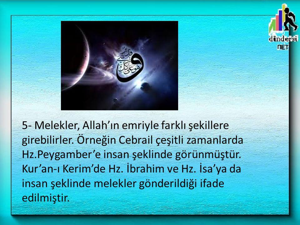 5- Melekler, Allah'ın emriyle farklı şekillere girebilirler. Örneğin Cebrail çeşitli zamanlarda Hz.Peygamber'e insan şeklinde görünmüştür. Kur'an-ı Ke