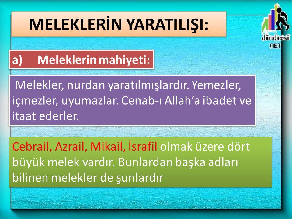 MELEKLERİN YARATILIŞI: Melekler, nurdan yaratılmışlardır. Yemezler, içmezler, uyumazlar. Cenab-ı Allah'a ibadet ve itaat ederler. a) Meleklerin mahiye