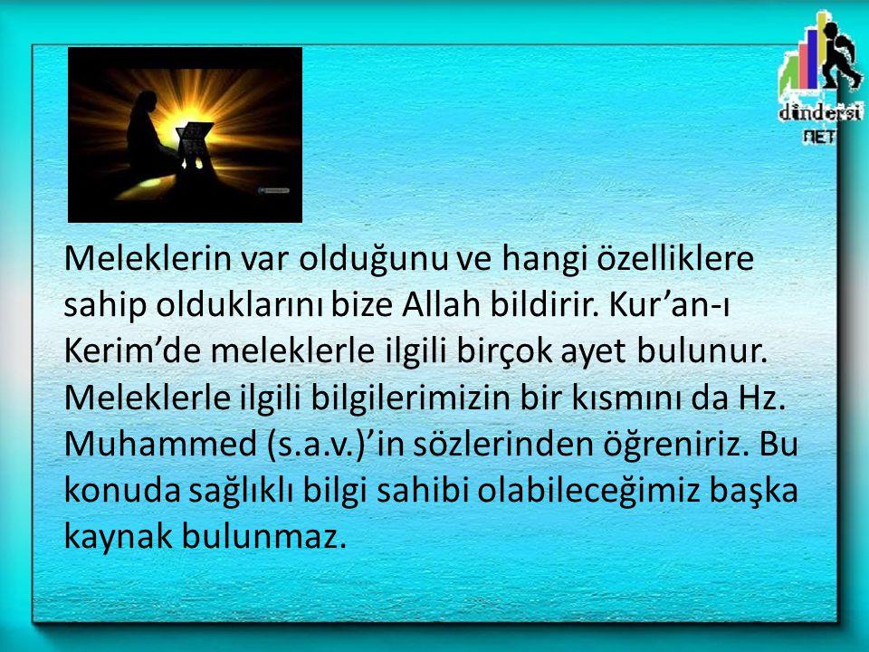 Meleklerin var olduğunu ve hangi özelliklere sahip olduklarını bize Allah bildirir. Kur'an-ı Kerim'de meleklerle ilgili birçok ayet bulunur. Meleklerl