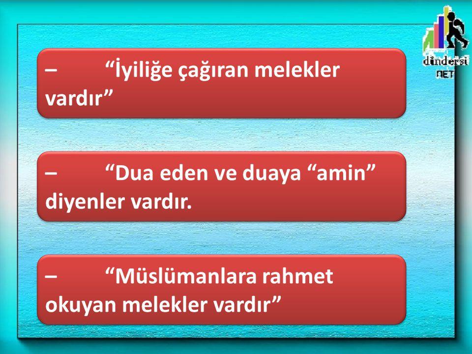 """– """"Müslümanlara rahmet okuyan melekler vardır"""" – """"İyiliğe çağıran melekler vardır"""" – """"Dua eden ve duaya """"amin"""" diyenler vardır."""