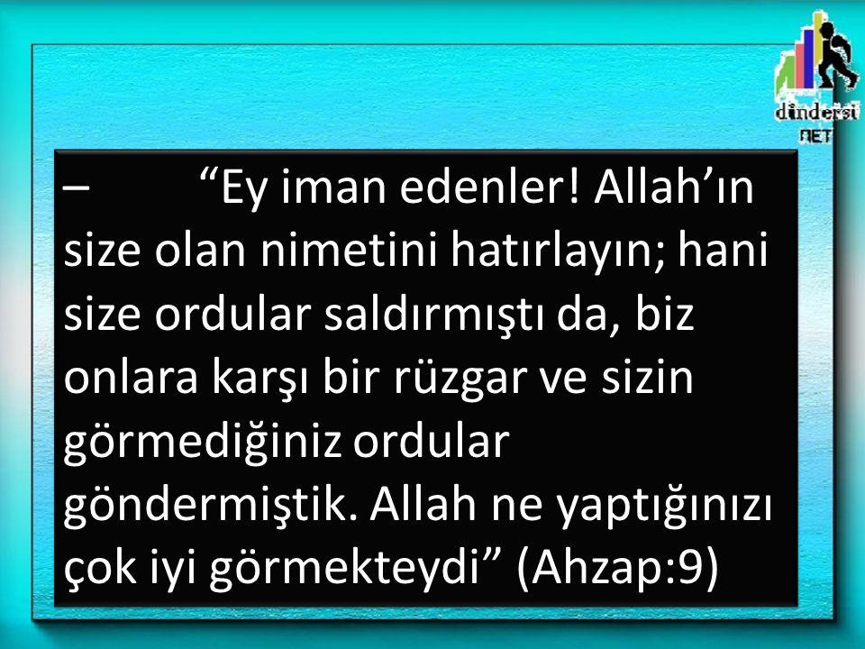 """– """"Ey iman edenler! Allah'ın size olan nimetini hatırlayın; hani size ordular saldırmıştı da, biz onlara karşı bir rüzgar ve sizin görmediğiniz ordula"""