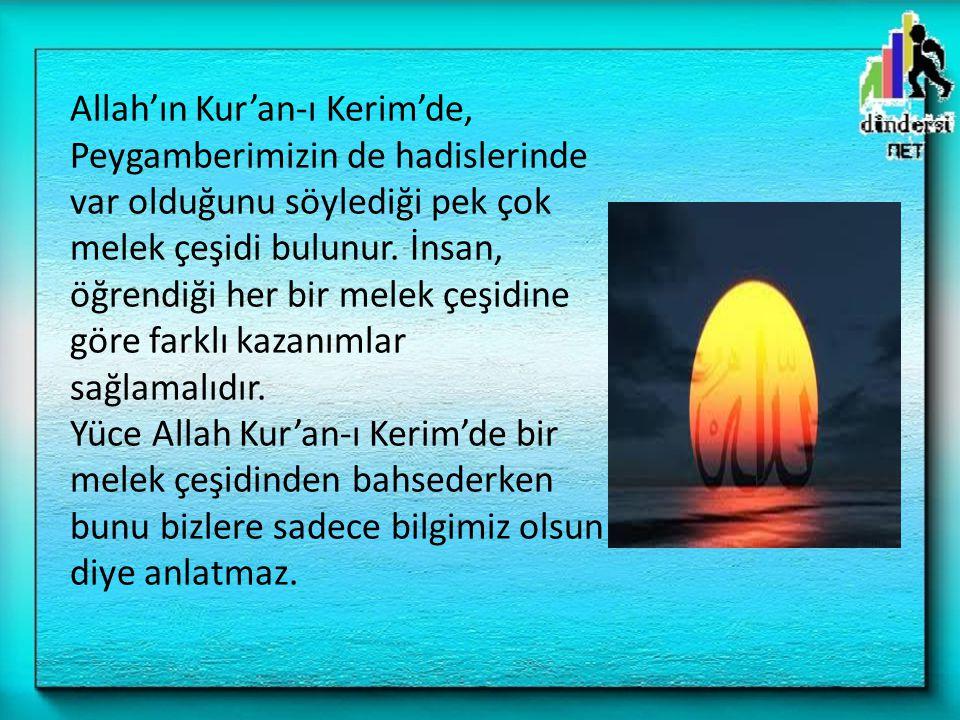 Allah'ın Kur'an-ı Kerim'de, Peygamberimizin de hadislerinde var olduğunu söylediği pek çok melek çeşidi bulunur. İnsan, öğrendiği her bir melek çeşidi