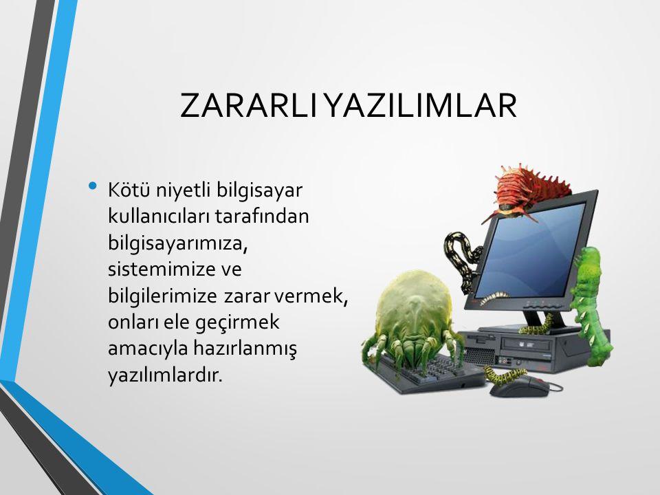 ZARARLI YAZILIMLAR Kötü niyetli bilgisayar kullanıcıları tarafından bilgisayarımıza, sistemimize ve bilgilerimize zarar vermek, onları ele geçirmek amacıyla hazırlanmış yazılımlardır.