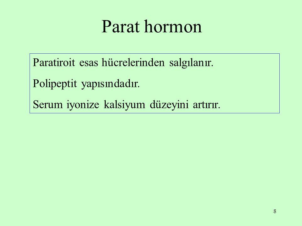 8 Parat hormon Paratiroit esas hücrelerinden salgılanır. Polipeptit yapısındadır. Serum iyonize kalsiyum düzeyini artırır.