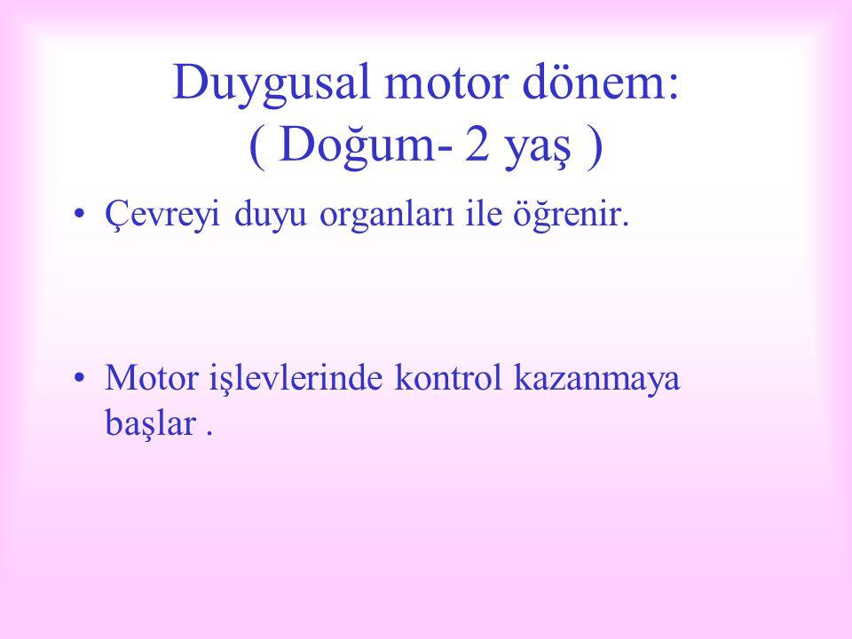 Duygusal motor dönem: ( Doğum- 2 yaş ) Çevreyi duyu organları ile öğrenir. Motor işlevlerinde kontrol kazanmaya başlar.
