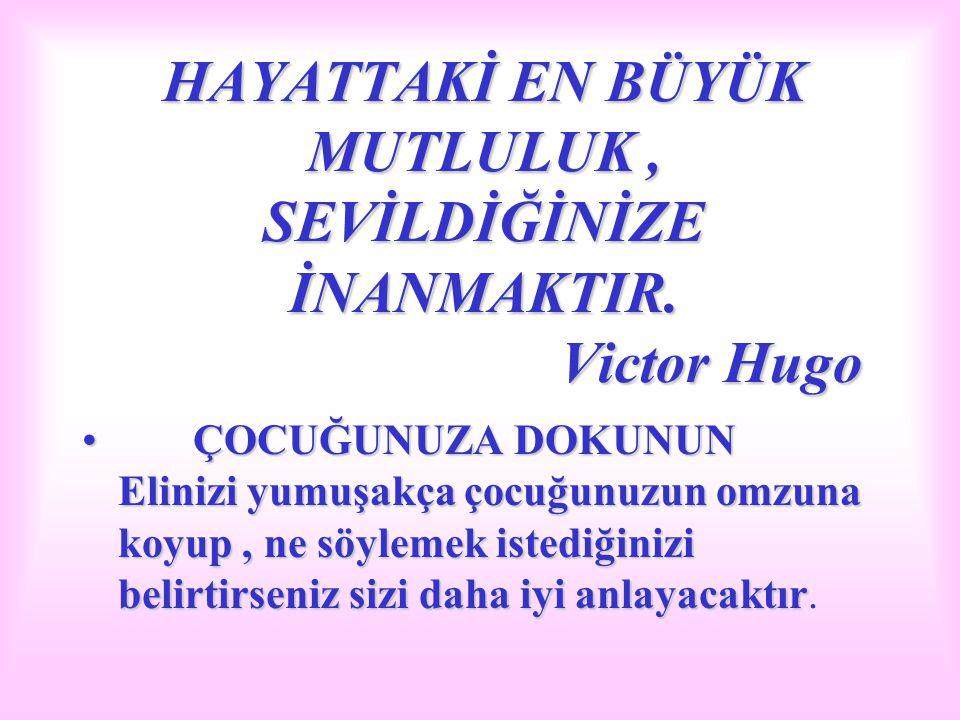 HAYATTAKİ EN BÜYÜK MUTLULUK, SEVİLDİĞİNİZE İNANMAKTIR. Victor Hugo ÇOCUĞUNUZA DOKUNUN Elinizi yumuşakça çocuğunuzun omzuna koyup, ne söylemek istediği