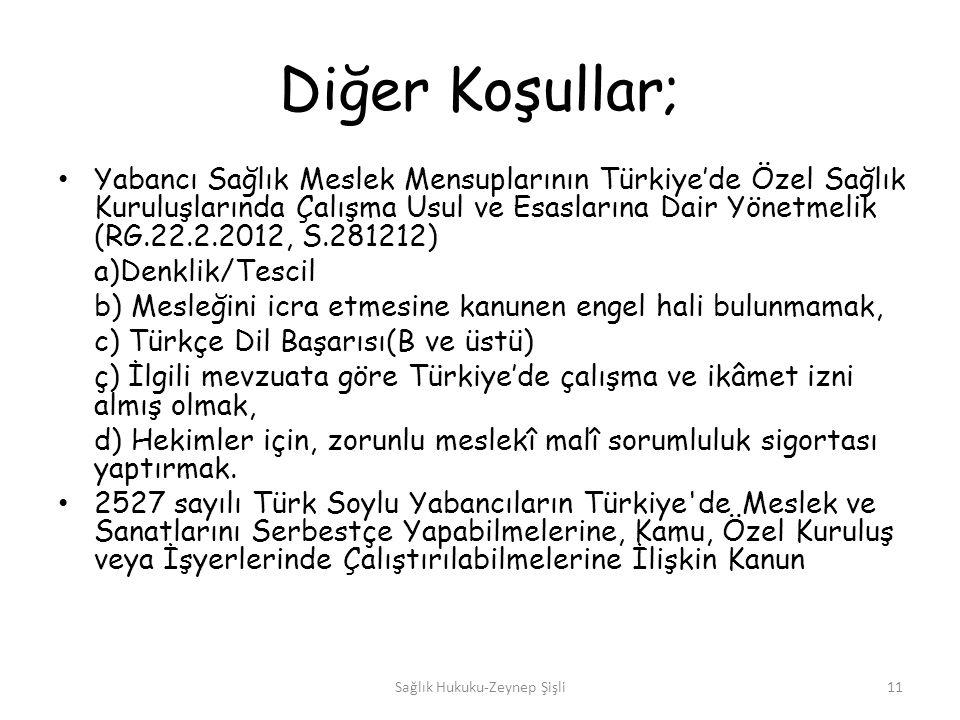 Diğer Koşullar; Yabancı Sağlık Meslek Mensuplarının Türkiye'de Özel Sağlık Kuruluşlarında Çalışma Usul ve Esaslarına Dair Yönetmelik (RG.22.2.2012, S.281212) a)Denklik/Tescil b) Mesleğini icra etmesine kanunen engel hali bulunmamak, c) Türkçe Dil Başarısı(B ve üstü) ç) İlgili mevzuata göre Türkiye'de çalışma ve ikâmet izni almış olmak, d) Hekimler için, zorunlu meslekî malî sorumluluk sigortası yaptırmak.