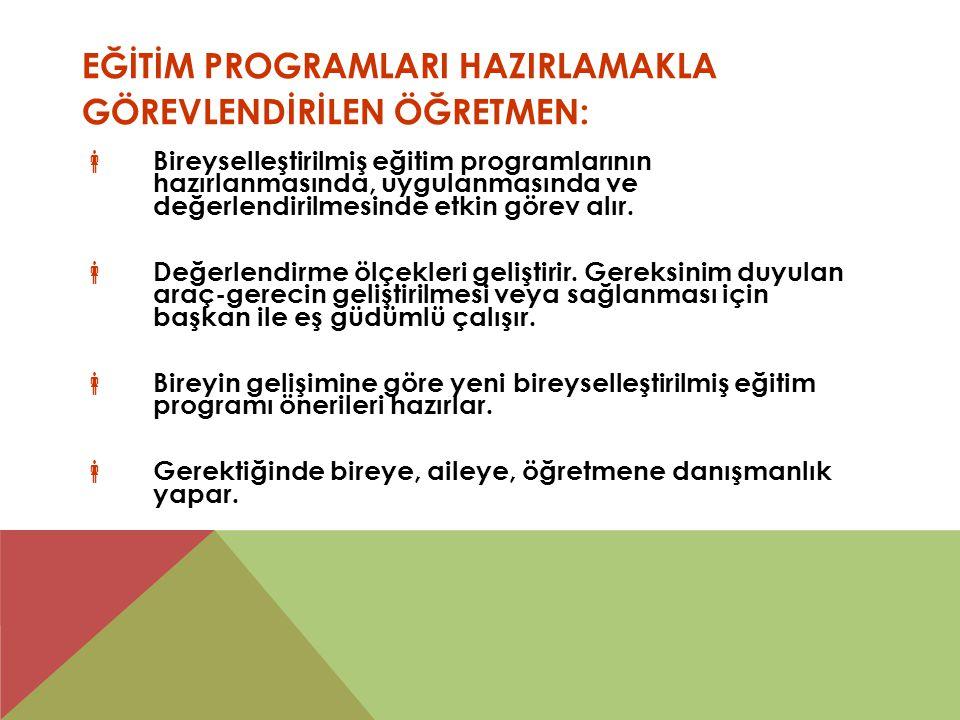 EĞİTİM PROGRAMLARI HAZIRLAMAKLA GÖREVLENDİRİLEN ÖĞRETMEN:  Bireyselleştirilmiş eğitim programlarının hazırlanmasında, uygulanmasında ve değerlendiril