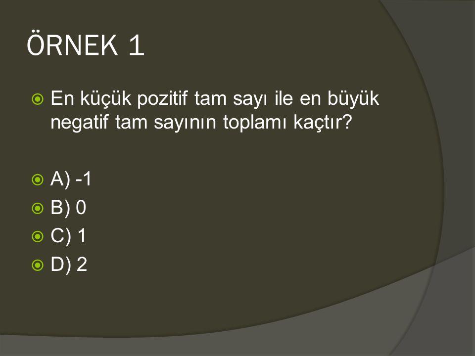 ÖRNEK 1  En küçük pozitif tam sayı ile en büyük negatif tam sayının toplamı kaçtır?  A) -1  B) 0  C) 1  D) 2