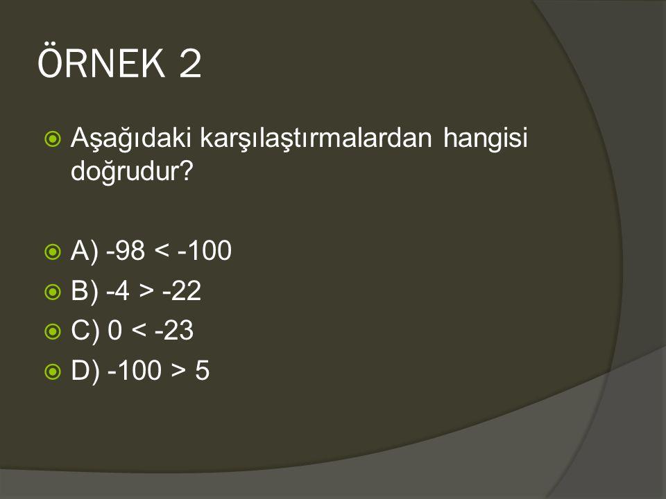 ÖRNEK 2  Aşağıdaki karşılaştırmalardan hangisi doğrudur?  A) -98 < -100  B) -4 > -22  C) 0 < -23  D) -100 > 5