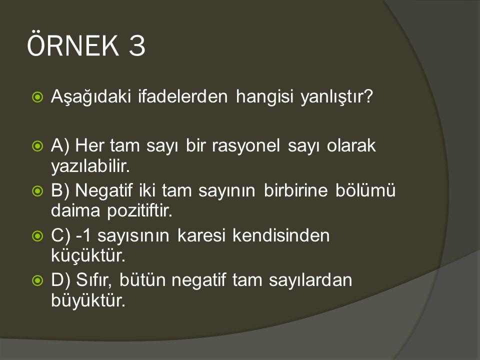 ÖRNEK 3  Aşağıdaki ifadelerden hangisi yanlıştır?  A) Her tam sayı bir rasyonel sayı olarak yazılabilir.  B) Negatif iki tam sayının birbirine bölü