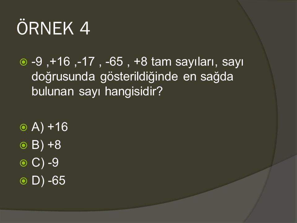 ÖRNEK 4  -9,+16,-17, -65, +8 tam sayıları, sayı doğrusunda gösterildiğinde en sağda bulunan sayı hangisidir?  A) +16  B) +8  C) -9  D) -65