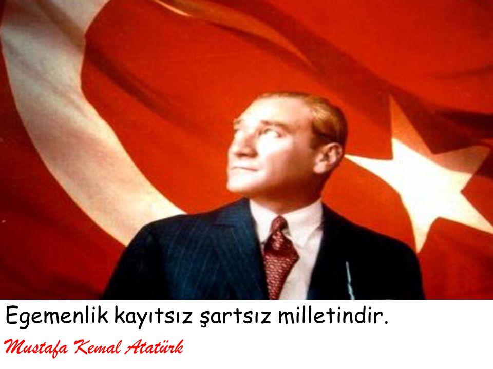 Egemenlik kayıtsız şartsız milletindir. Mustafa Kemal Atatürk