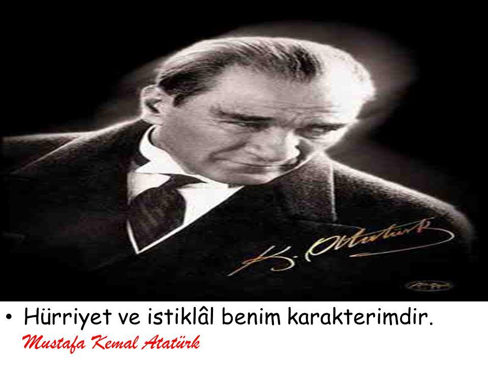 Hürriyet ve istiklâl benim karakterimdir. Mustafa Kemal Atatürk