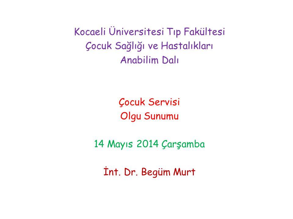 Kocaeli Üniversitesi Tıp Fakültesi Çocuk Sağlığı ve Hastalıkları Anabilim Dalı Çocuk Servisi Olgu Sunumu 14 Mayıs 2014 Çarşamba İnt.