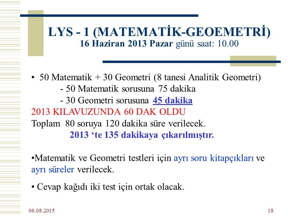 06.08.2015 18 LYS - 1 (MATEMATİK-GEOEMETRİ) 16 Haziran 2013 Pazar günü saat: 10.00 50 Matematik + 30 Geometri (8 tanesi Analitik Geometri) - 50 Matematik sorusuna 75 dakika - 30 Geometri sorusuna 45 dakika 2013 KILAVUZUNDA 60 DAK OLDU Toplam 80 soruya 120 dakika süre verilecek.