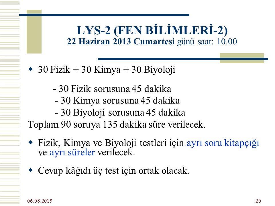 06.08.2015 20 LYS-2 (FEN BİLİMLERİ-2) 22 Haziran 2013 Cumartesi günü saat: 10.00  30 Fizik + 30 Kimya + 30 Biyoloji - 30 Fizik sorusuna 45 dakika - 30 Kimya sorusuna 45 dakika - 30 Biyoloji sorusuna 45 dakika Toplam 90 soruya 135 dakika süre verilecek.