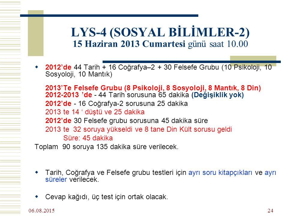 06.08.2015 24 LYS-4 (SOSYAL BİLİMLER-2) 15 Haziran 2013 Cumartesi günü saat 10.00  2012'de 44 Tarih + 16 Coğrafya–2 + 30 Felsefe Grubu (10 Psikoloji, 10 Sosyoloji, 10 Mantık) 2013'Te Felsefe Grubu (8 Psikoloji, 8 Sosyoloji, 8 Mantık, 8 Din) 2012-2013 'de - 44 Tarih sorusuna 65 dakika (Değişiklik yok) 2012'de - 16 Coğrafya-2 sorusuna 25 dakika 2013 te 14 ' düştü ve 25 dakika 2012'de 30 Felsefe grubu sorusuna 45 dakika süre 2013 te 32 soruya yükseldi ve 8 tane Din Kült sorusu geldi Süre: 45 dakika Toplam 90 soruya 135 dakika süre verilecek.