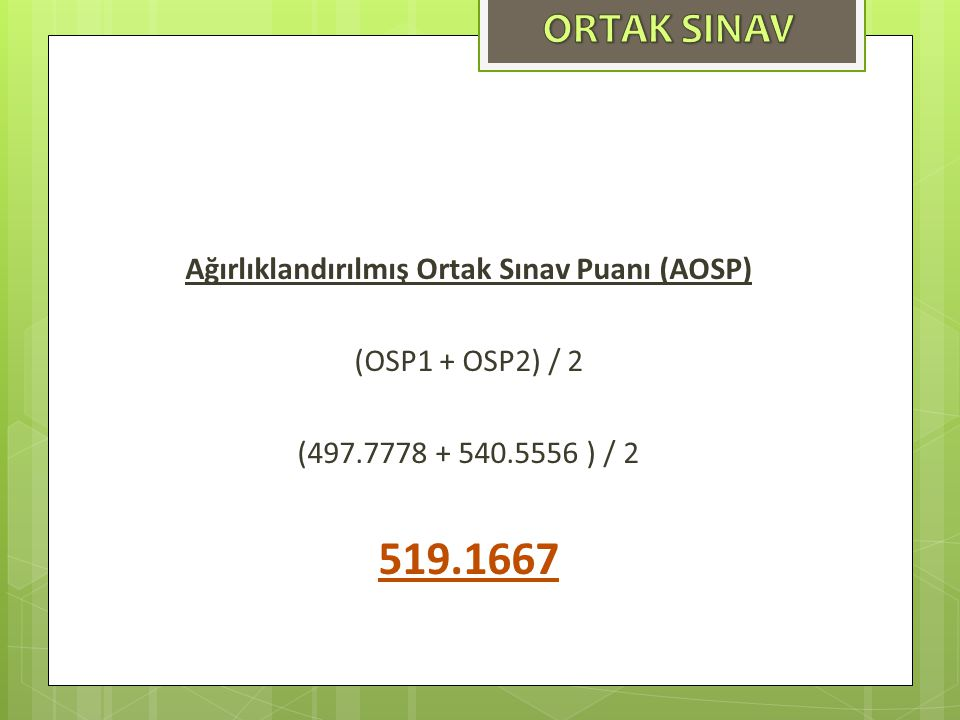 Ağırlıklandırılmış Ortak Sınav Puanı (AOSP) (OSP1 + OSP2) / 2 (497.7778 + 540.5556 ) / 2 519.1667
