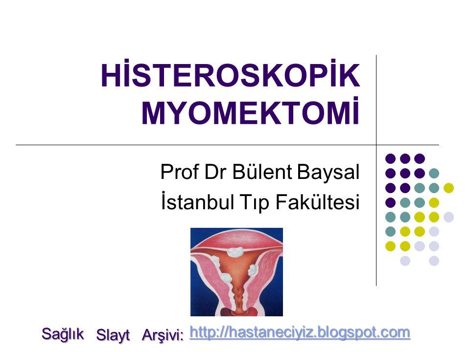 HİSTEROSKOPİK MYOMEKTOMİ Prof Dr Bülent Baysal İstanbul Tıp Fakültesi Sağlık Slayt Arşivi: http://hastaneciyiz.blogspot.com