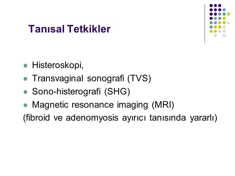 Tanısal Tetkikler Histeroskopi, Transvaginal sonografi (TVS) Sono-histerografi (SHG) Magnetic resonance imaging (MRI) (fibroid ve adenomyosis ayırıcı tanısında yararlı)