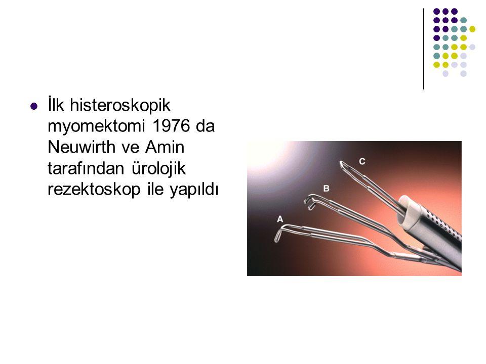 İlk histeroskopik myomektomi 1976 da Neuwirth ve Amin tarafından ürolojik rezektoskop ile yapıldı