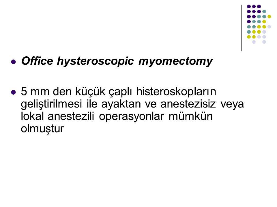 Office hysteroscopic myomectomy 5 mm den küçük çaplı histeroskopların geliştirilmesi ile ayaktan ve anestezisiz veya lokal anestezili operasyonlar mümkün olmuştur