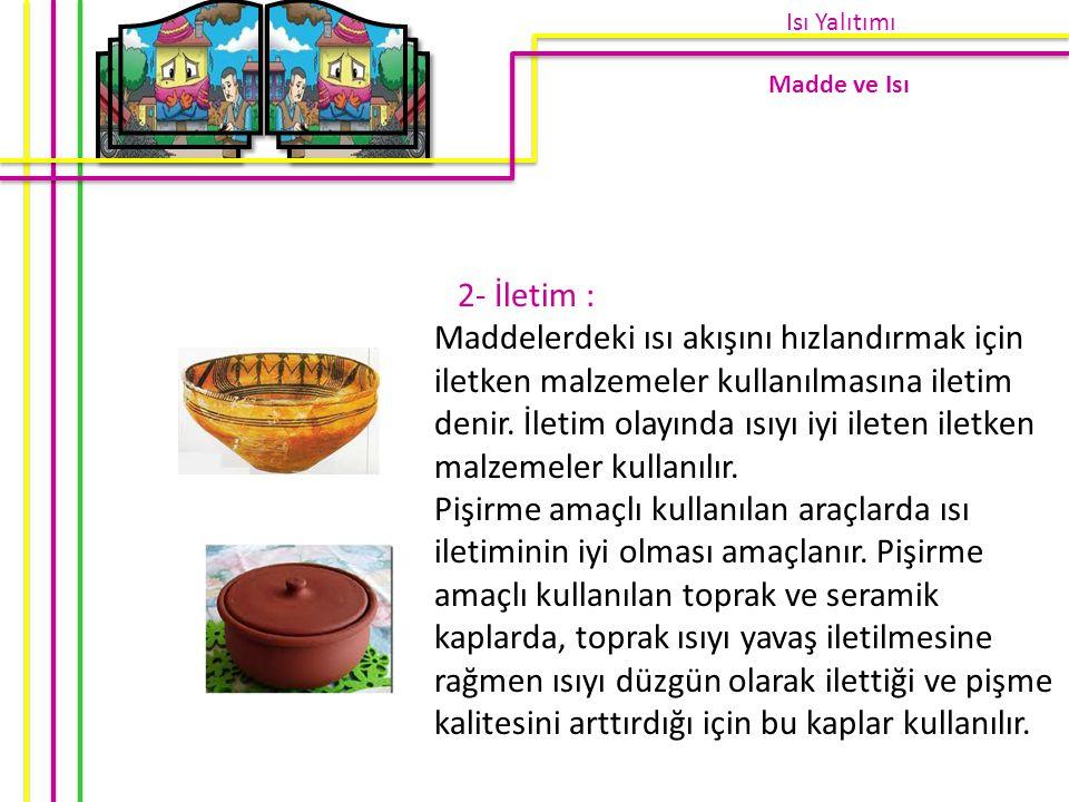 2- İletim : Maddelerdeki ısı akışını hızlandırmak için iletken malzemeler kullanılmasına iletim denir. İletim olayında ısıyı iyi ileten iletken malzem