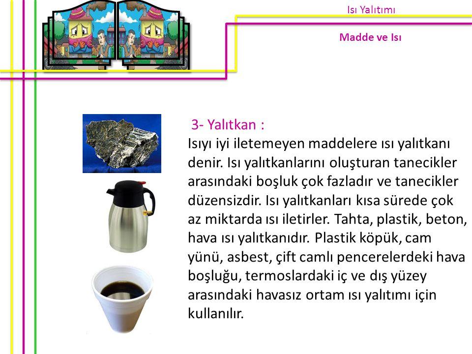 3- Yalıtkan : Isıyı iyi iletemeyen maddelere ısı yalıtkanı denir. Isı yalıtkanlarını oluşturan tanecikler arasındaki boşluk çok fazladır ve tanecikler