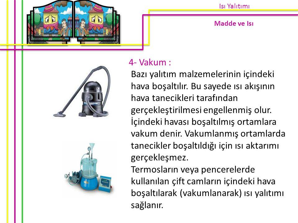 4- Vakum : Bazı yalıtım malzemelerinin içindeki hava boşaltılır. Bu sayede ısı akışının hava tanecikleri tarafından gerçekleştirilmesi engellenmiş olu